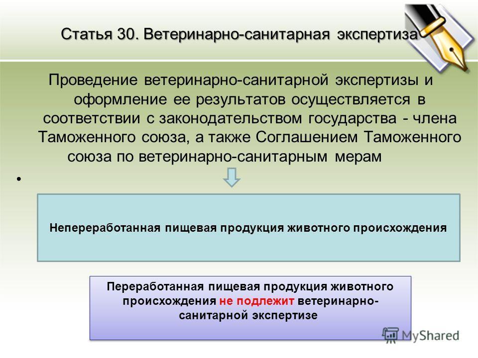 Статья 30. Ветеринарно-санитарная экспертиза Проведение ветеринарно-санитарной экспертизы и оформление ее результатов осуществляется в соответствии с законодательством государства - члена Таможенного союза, а также Соглашением Таможенного союза по ве