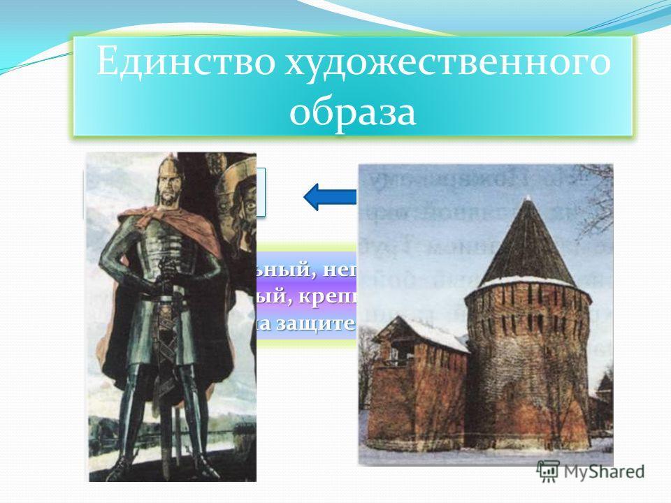 Единство художественного образа Русский богатырь Сторожевая башня Сильный, непобедимый, мощный, крепкий, стоящий на защите родины