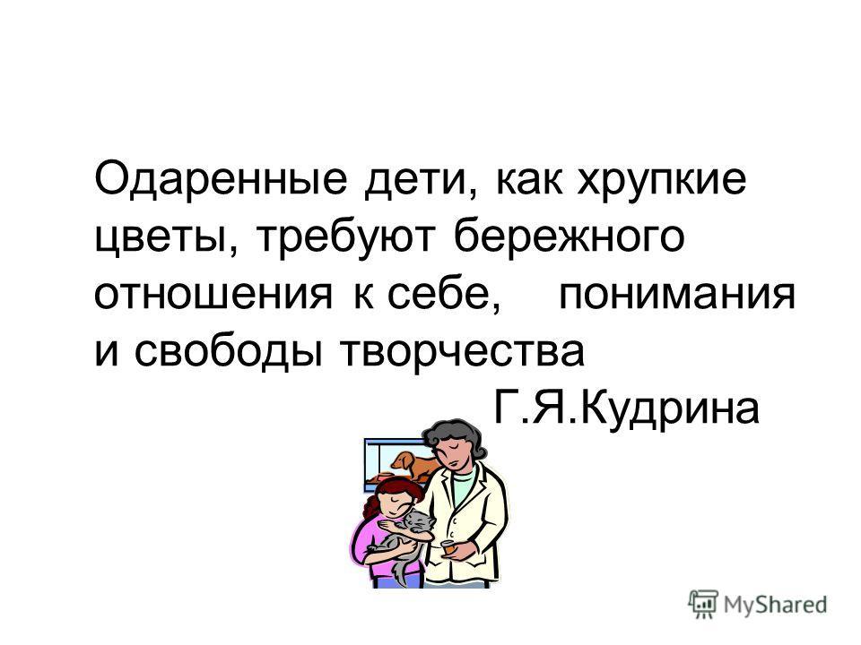 Одаренные дети, как хрупкие цветы, требуют бережного отношения к себе, понимания и свободы творчества Г.Я.Кудрина