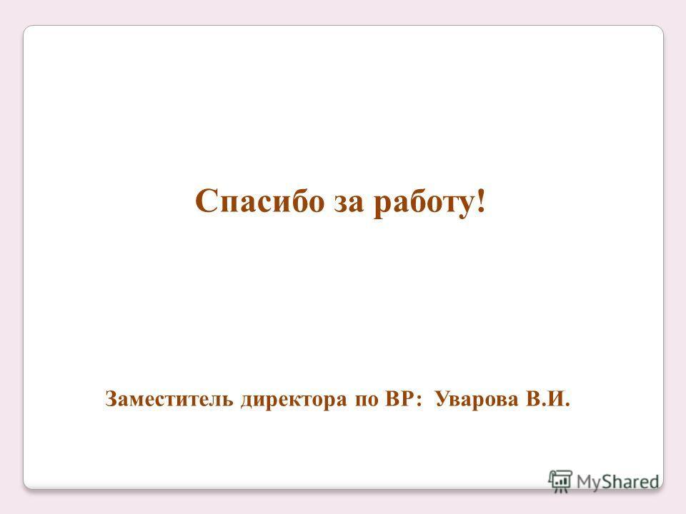Спасибо за работу! Заместитель директора по ВР: Уварова В.И.