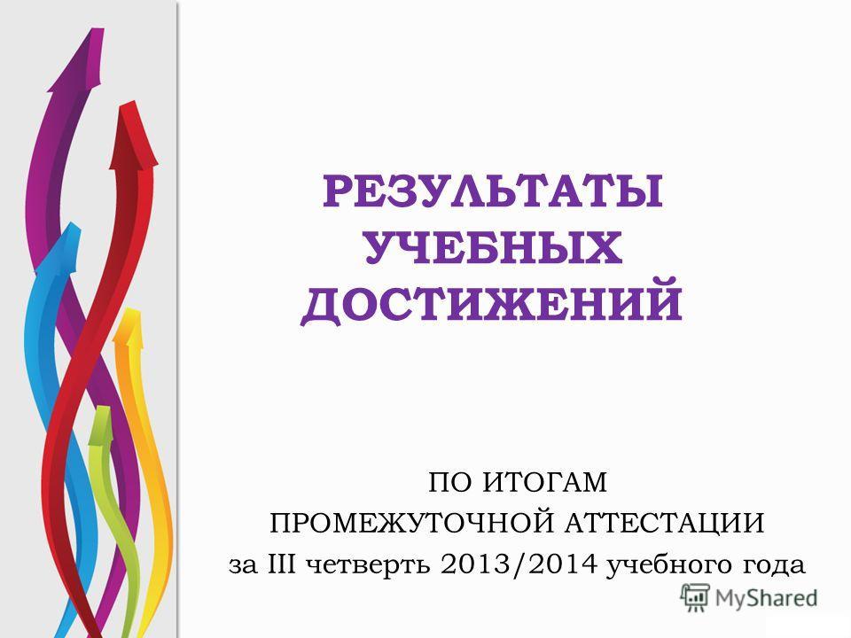 РЕЗУЛЬТАТЫ УЧЕБНЫХ ДОСТИЖЕНИЙ ПО ИТОГАМ ПРОМЕЖУТОЧНОЙ АТТЕСТАЦИИ за III четверть 2013/2014 учебного года