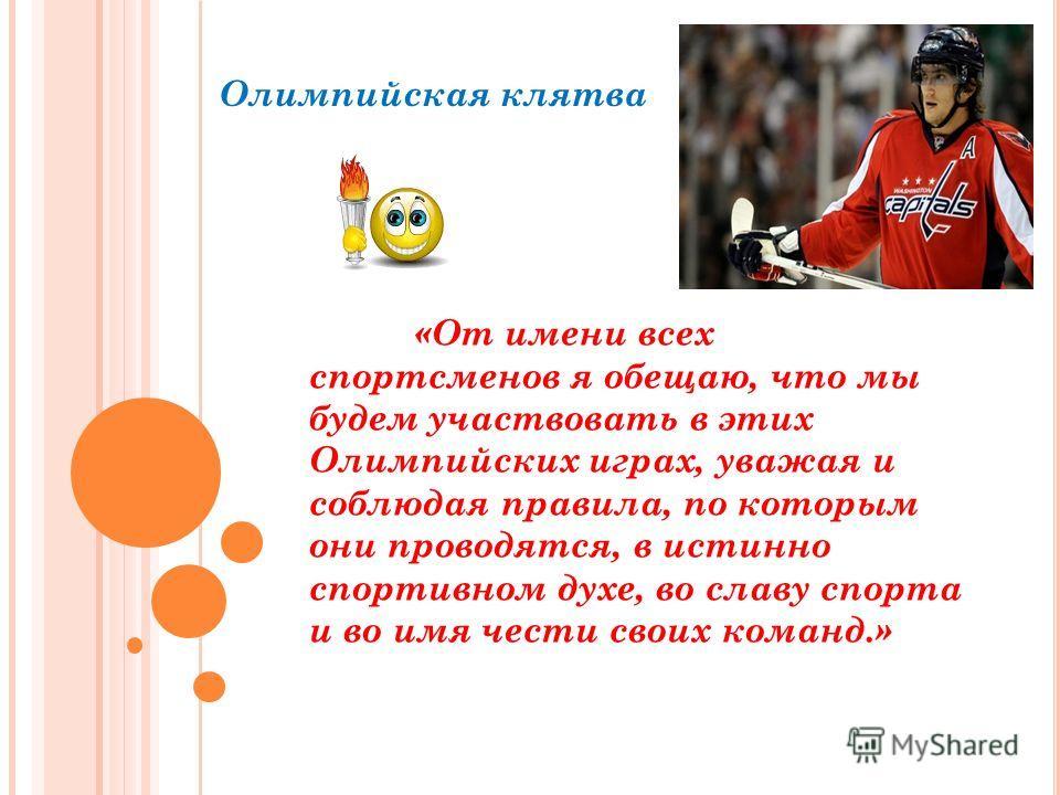 Олимпийская клятва «От имени всех спортсменов я обещаю, что мы будем участвовать в этих Олимпийских играх, уважая и соблюдая правила, по которым они проводятся, в истинно спортивном духе, во славу спорта и во имя чести своих команд.»
