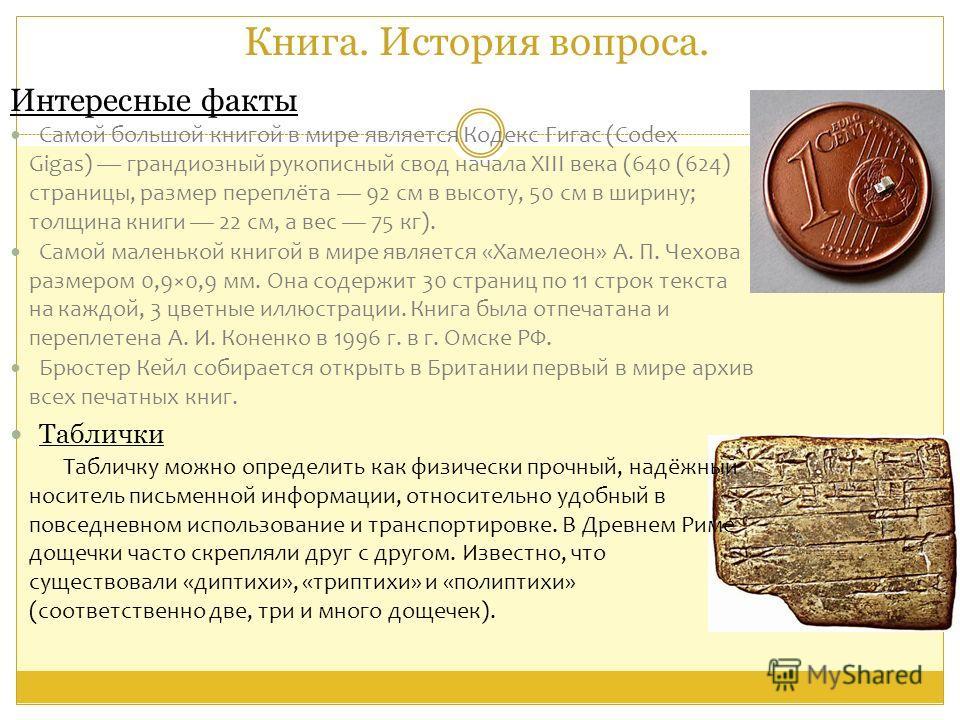 Книга. История вопроса. Интересные факты Самой большой книгой в мире является Кодекс Гигас (Codex Gigas) грандиозный рукописный свод начала XIII века (640 (624) страницы, размер переплёта 92 см в высоту, 50 см в ширину; толщина книги 22 см, а вес 75