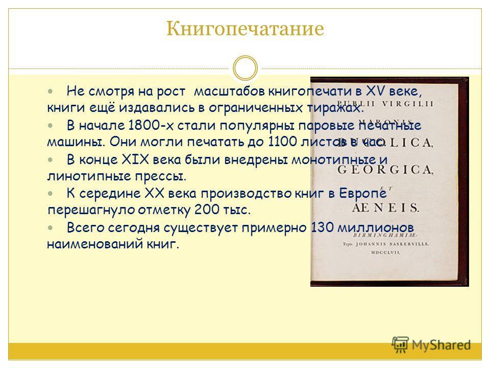 Книгопечатание Не смотря на рост масштабов книгопечати в XV веке, книги ещё издавались в ограниченных тиражах. В начале 1800-х стали популярны паровые печатные машины. Они могли печатать до 1100 листов в час. В конце XIX века были внедрены монотипные