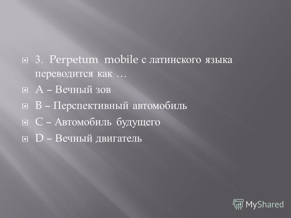 3. Perpetum mobile с латинского языка переводится как … A – Вечный зов B – Перспективный автомобиль C – Автомобиль будущего D – Вечный двигатель