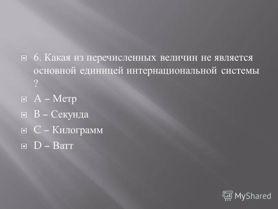 6. Какая из перечисленных величин не является основной единицей интернациональной системы ? A – Метр B – Секунда C – Килограмм D – Ватт