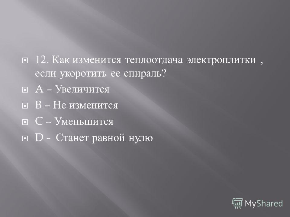 12. Как изменится теплоотдача электроплитки, если укоротить ее спираль ? A – Увеличится B – Не изменится C – Уменьшится D - Станет равной нулю