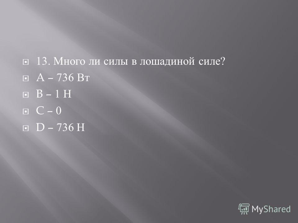 13. Много ли силы в лошадиной силе ? A – 736 Вт B – 1 Н C – 0 D – 736 Н