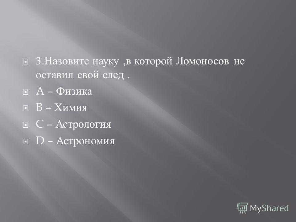 3. Назовите науку, в которой Ломоносов не оставил свой след. A – Физика B – Химия C – Астрология D – Астрономия