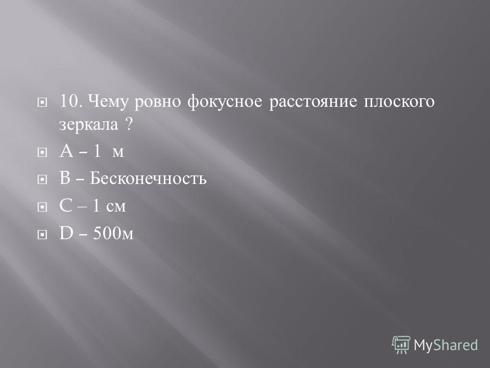 10. Чему ровно фокусное расстояние плоского зеркала ? A – 1 м B – Бесконечность C – 1 см D – 500 м