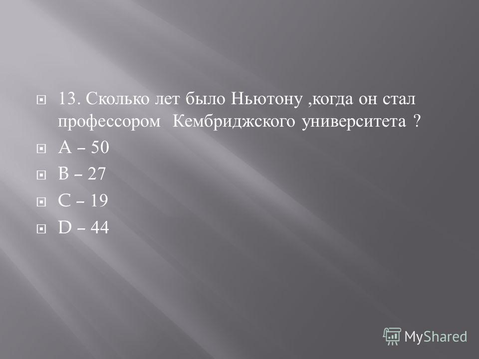 13. Сколько лет было Ньютону, когда он стал профессором Кембриджского университета ? A – 50 B – 27 C – 19 D – 44