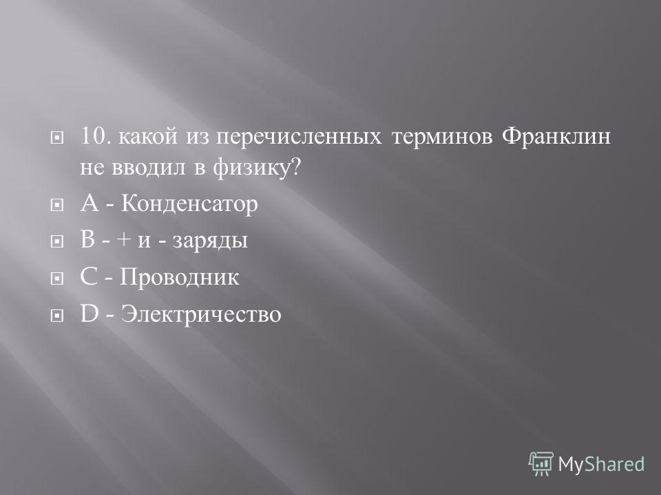 10. какой из перечисленных терминов Франклин не вводил в физику ? A - Конденсатор B - + и - заряды C - Проводник D - Электричество