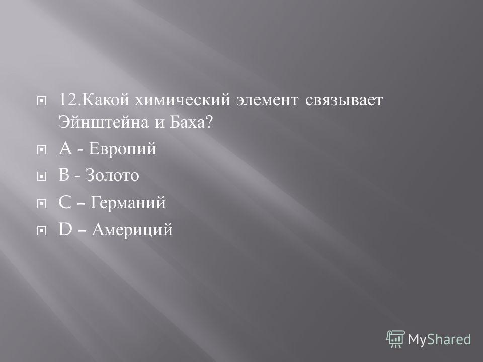 12. Какой химический элемент связывает Эйнштейна и Баха ? A - Европий B - Золото C – Германий D – Америций