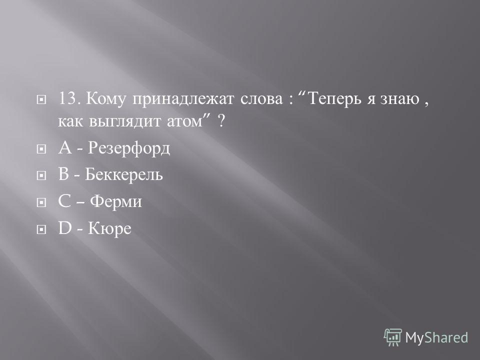 13. Кому принадлежат слова : Теперь я знаю, как выглядит атом ? A - Резерфорд B - Беккерель C – Ферми D - Кюре