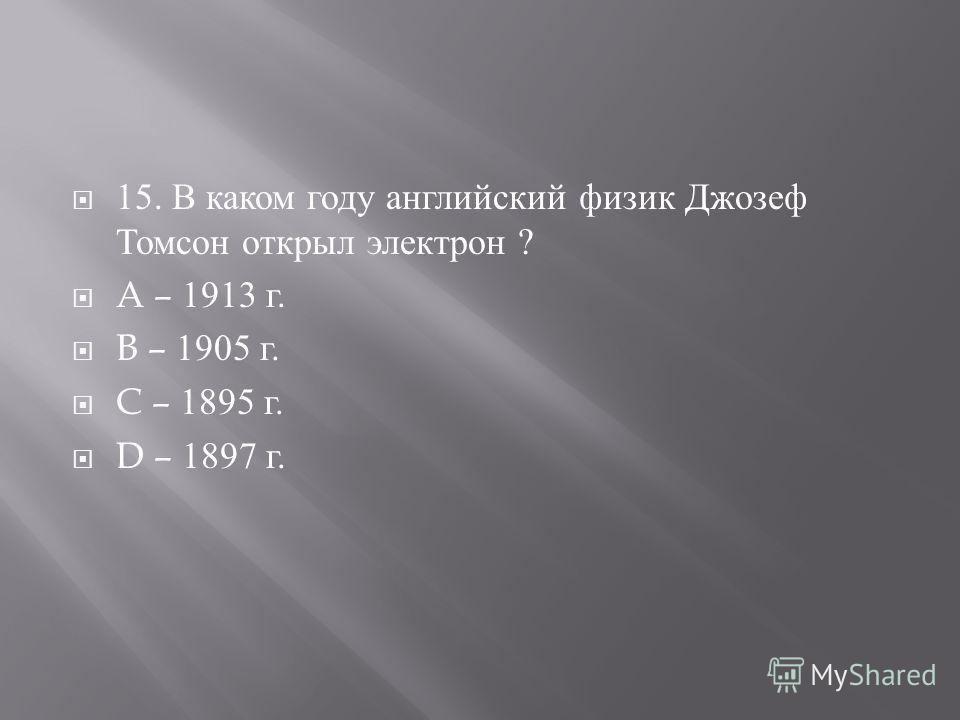 15. В каком году английский физик Джозеф Томсон открыл электрон ? A – 1913 г. B – 1905 г. C – 1895 г. D – 1897 г.