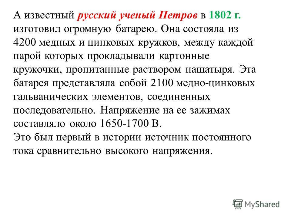 А известный русский ученый Петров в 1802 г. изготовил огромную батарею. Она состояла из 4200 медных и цинковых кружков, между каждой парой которых прокладывали картонные кружочки, пропитанные раствором нашатыря. Эта батарея представляла собой 2100 ме