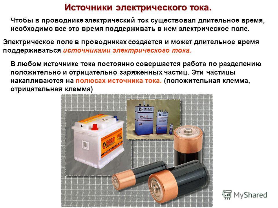 Источники электрического тока. Чтобы в проводнике электрический ток существовал длительное время, необходимо все это время поддерживать в нем электрическое поле. Электрическое поле в проводниках создается и может длительное время поддерживаться источ