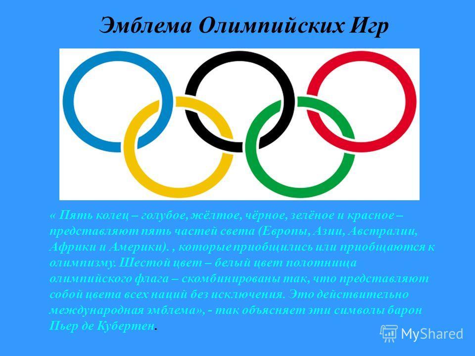 Эмблема Олимпийских Игр « Пять колец – голубое, жёлтое, чёрное, зелёное и красное – представляют пять частей света (Европы, Азии, Австралии, Африки и Америки)., которые приобщились или приобщаются к олимпизму. Шестой цвет – белый цвет полотнища олимп