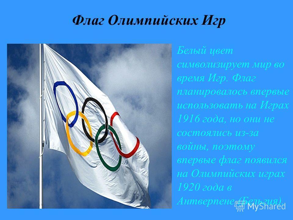 Флаг Олимпийских Игр Белый цвет символизирует мир во время Игр. Флаг планировалось впервые использовать на Играх 1916 года, но они не состоялись из-за войны, поэтому впервые флаг появился на Олимпийских играх 1920 года в Антверпене (Бельгия).