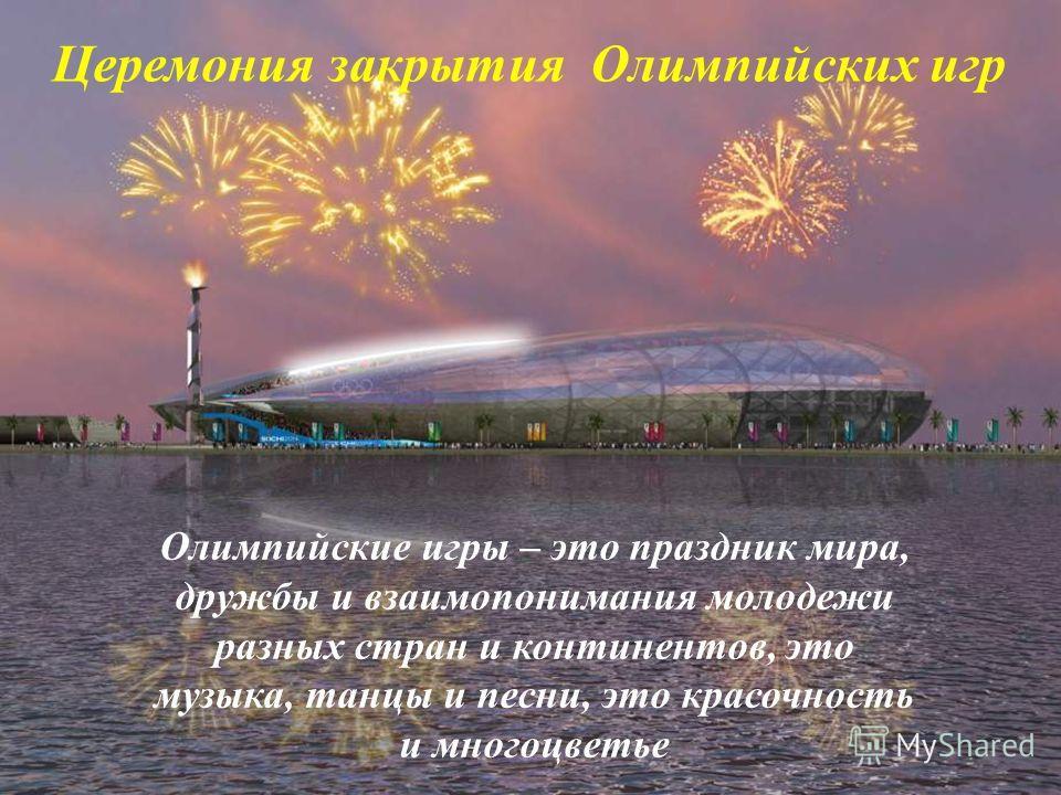 Олимпийские игры – это праздник мира, дружбы и взаимопонимания молодежи разных стран и континентов, это музыка, танцы и песни, это красочность и многоцветье Церемония закрытия Олимпийских игр