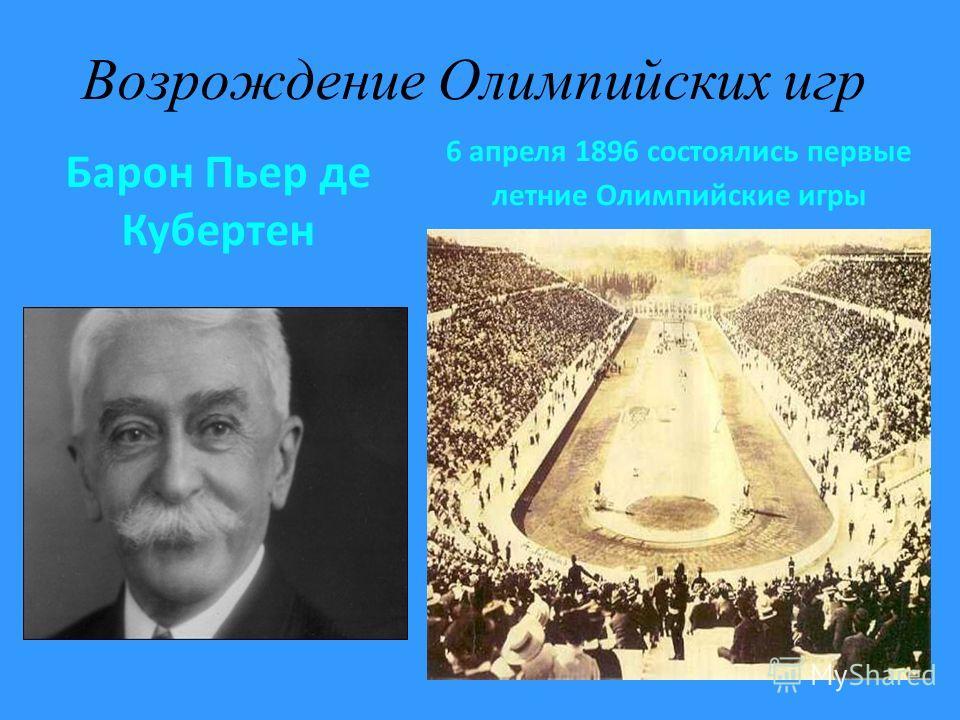 Возрождение Олимпийских игр Барон Пьер де Кубертен 6 апреля 1896 состоялись первые летние Олимпийские игры