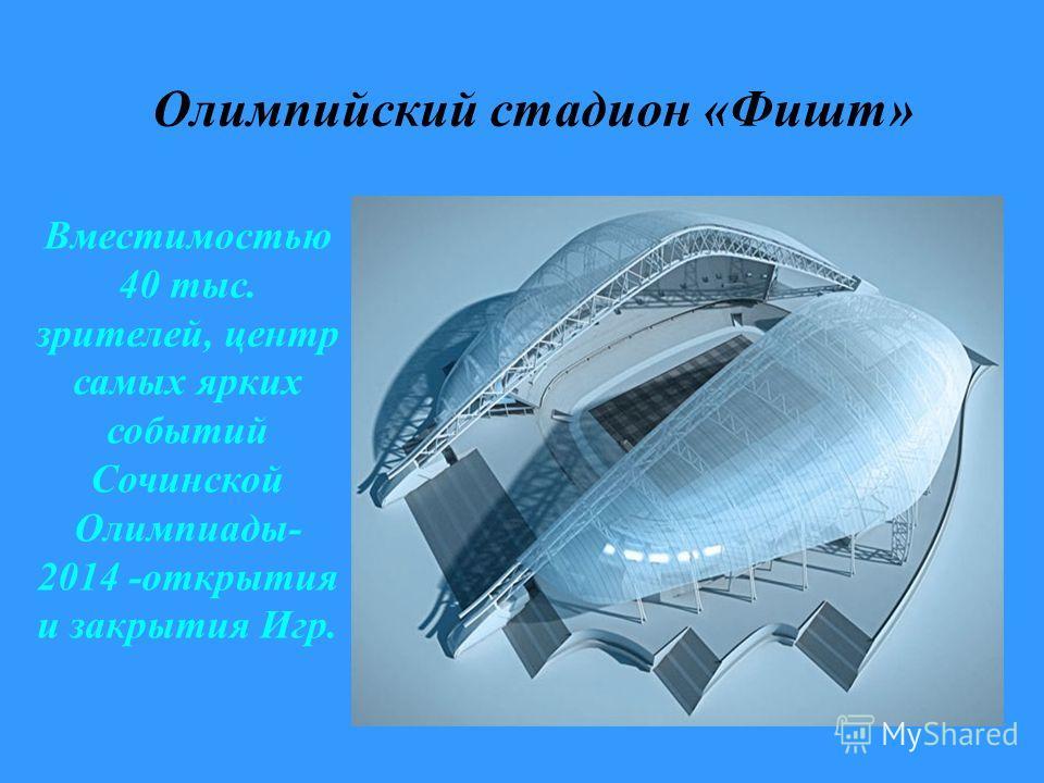 Олимпийский стадион «Фишт» Вместимостью 40 тыс. зрителей, центр самых ярких событий Сочинской Олимпиады- 2014 -открытия и закрытия Игр.