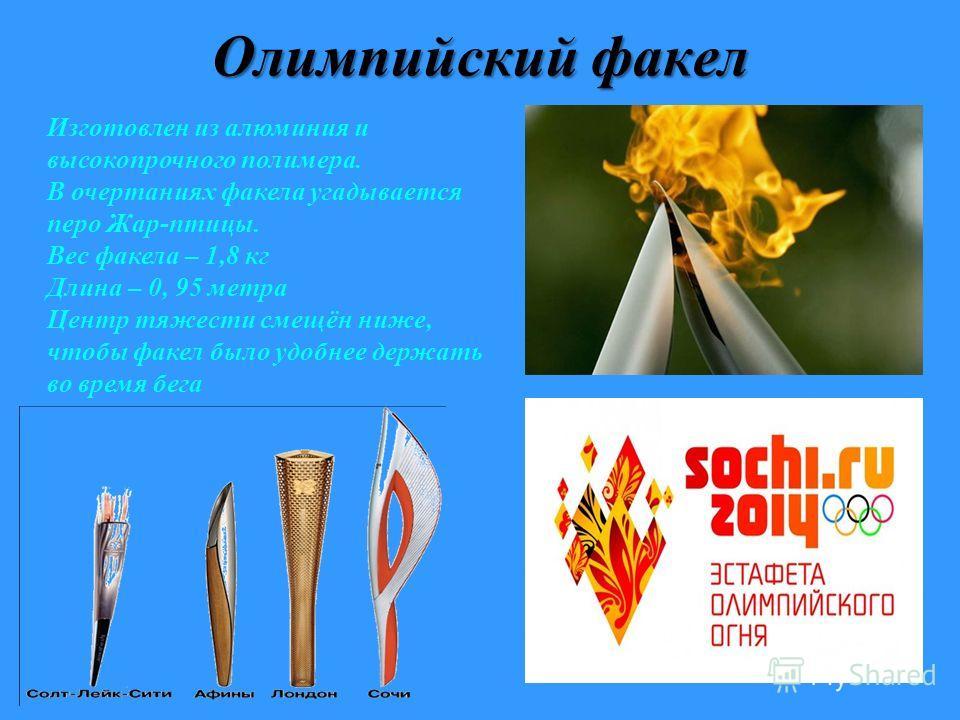 Олимпийский факел Изготовлен из алюминия и высокопрочного полимера. В очертаниях факела угадывается перо Жар-птицы. Вес факела – 1,8 кг Длина – 0, 95 метра Центр тяжести смещён ниже, чтобы факел было удобнее держать во время бега