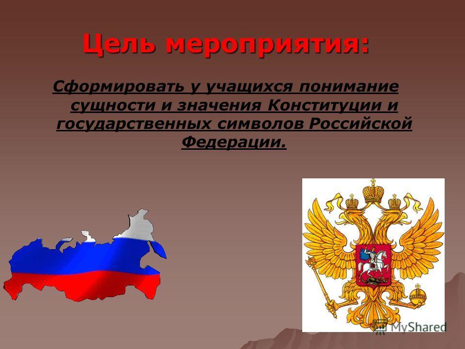 Цель мероприятия: Сформировать у учащихся понимание сущности и значения Конституции и государственных символов Российской Федерации.