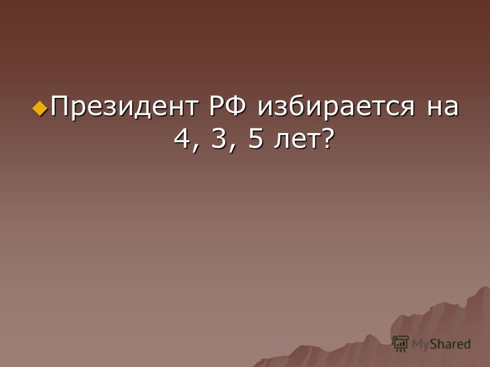 Президент РФ избирается на 4, 3, 5 лет? Президент РФ избирается на 4, 3, 5 лет?