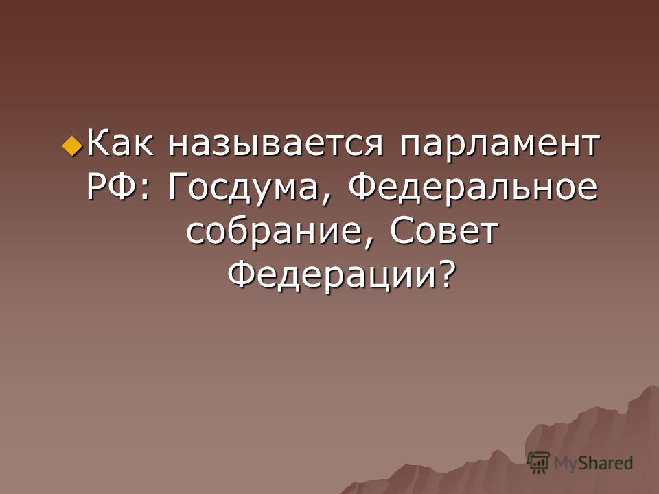 Как называется парламент РФ: Госдума, Федеральное собрание, Совет Федерации? Как называется парламент РФ: Госдума, Федеральное собрание, Совет Федерации?