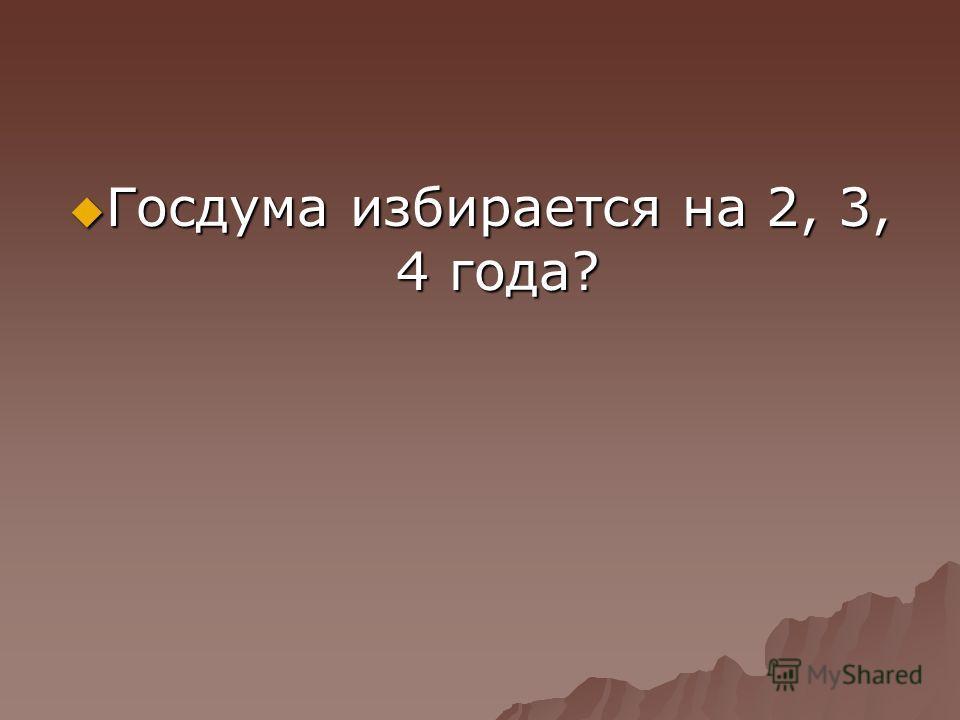 Госдума избирается на 2, 3, 4 года? Госдума избирается на 2, 3, 4 года?