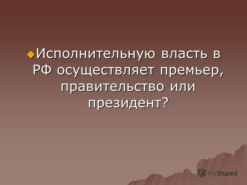 Исполнительную власть в РФ осуществляет премьер, правительство или президент? Исполнительную власть в РФ осуществляет премьер, правительство или президент?