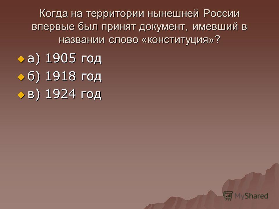 Когда на территории нынешней России впервые был принят документ, имевший в названии слово «конституция»? а) 1905 год а) 1905 год б) 1918 год б) 1918 год в) 1924 год в) 1924 год