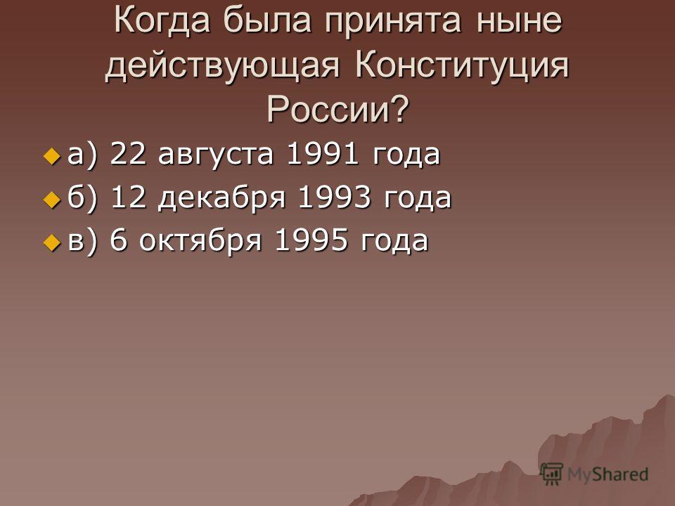 Когда была принята ныне действующая Конституция России? а) 22 августа 1991 года а) 22 августа 1991 года б) 12 декабря 1993 года б) 12 декабря 1993 года в) 6 октября 1995 года в) 6 октября 1995 года