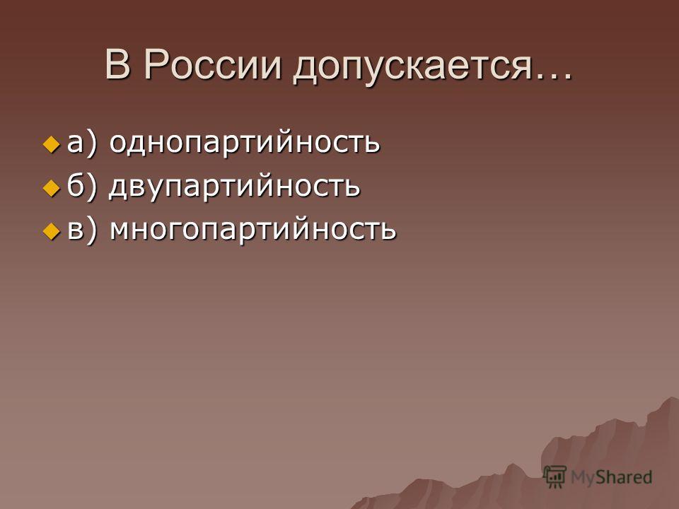 В России допускается… а) однопартийность а) однопартийность б) двупартийность б) двупартийность в) многопартийность в) многопартийность