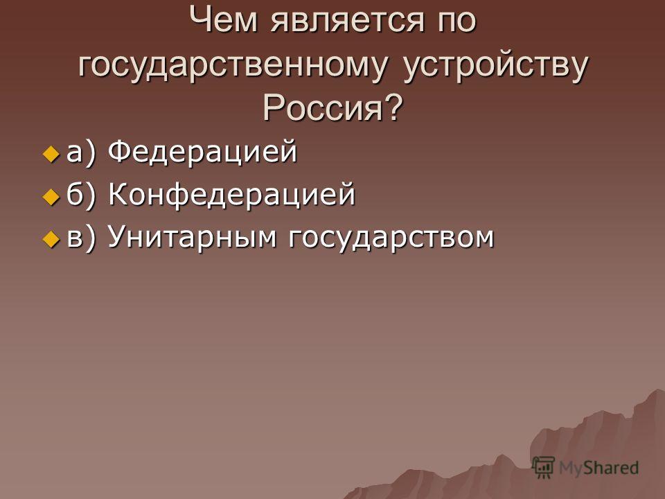 Чем является по государственному устройству Россия? а) Федерацией а) Федерацией б) Конфедерацией б) Конфедерацией в) Унитарным государством в) Унитарным государством