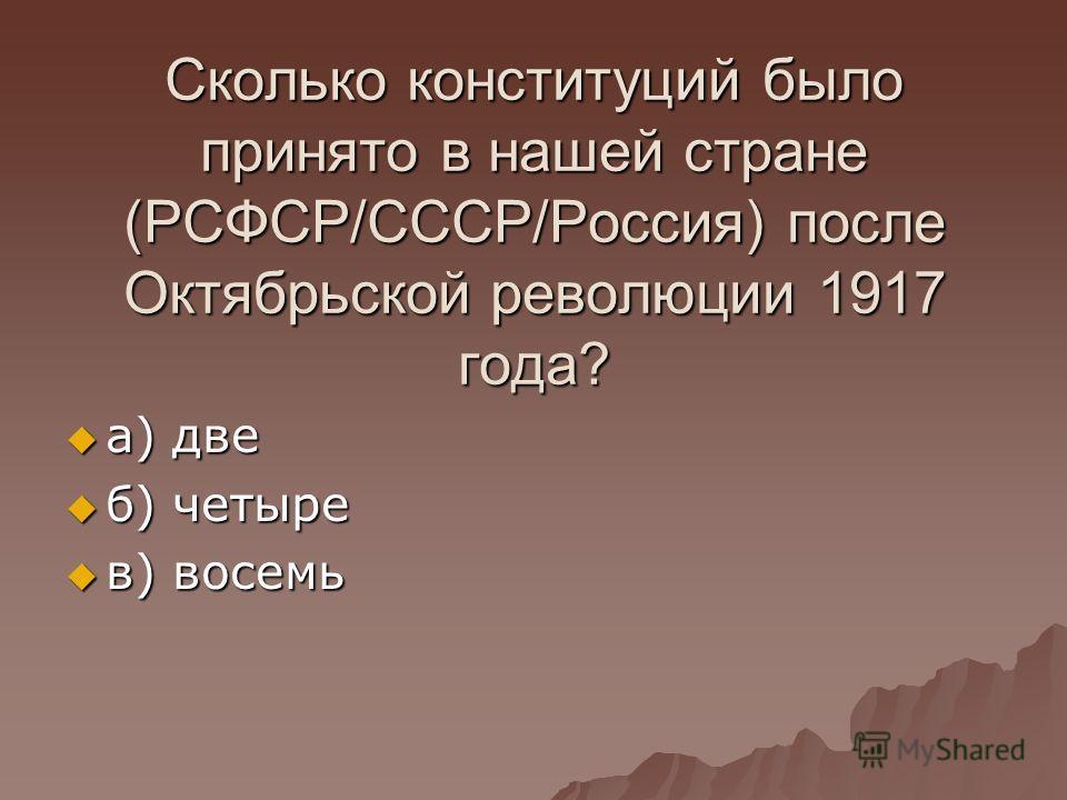 Сколько конституций было принято в нашей стране (РСФСР/СССР/Россия) после Октябрьской революции 1917 года? а) две а) две б) четыре б) четыре в) восемь в) восемь