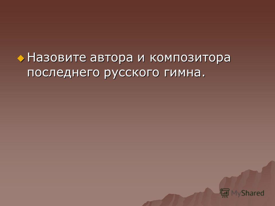 Назовите автора и композитора последнего русского гимна. Назовите автора и композитора последнего русского гимна.