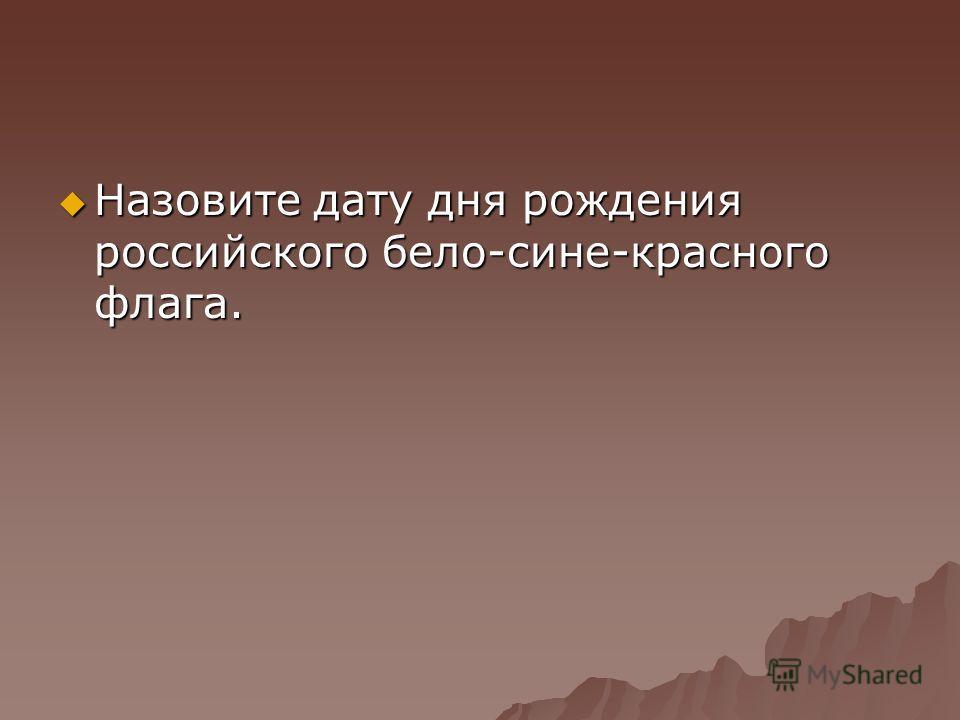 Назовите дату дня рождения российского бело-сине-красного флага. Назовите дату дня рождения российского бело-сине-красного флага.