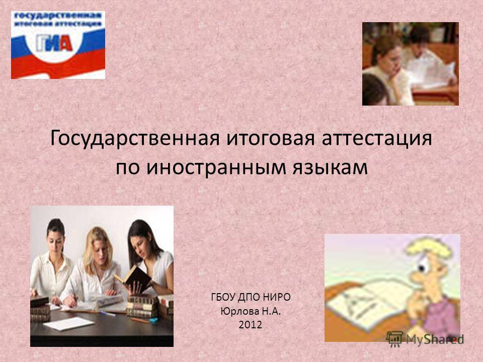 Государственная итоговая аттестация по иностранным языкам ГБОУ ДПО НИРО Юрлова Н.А. 2012