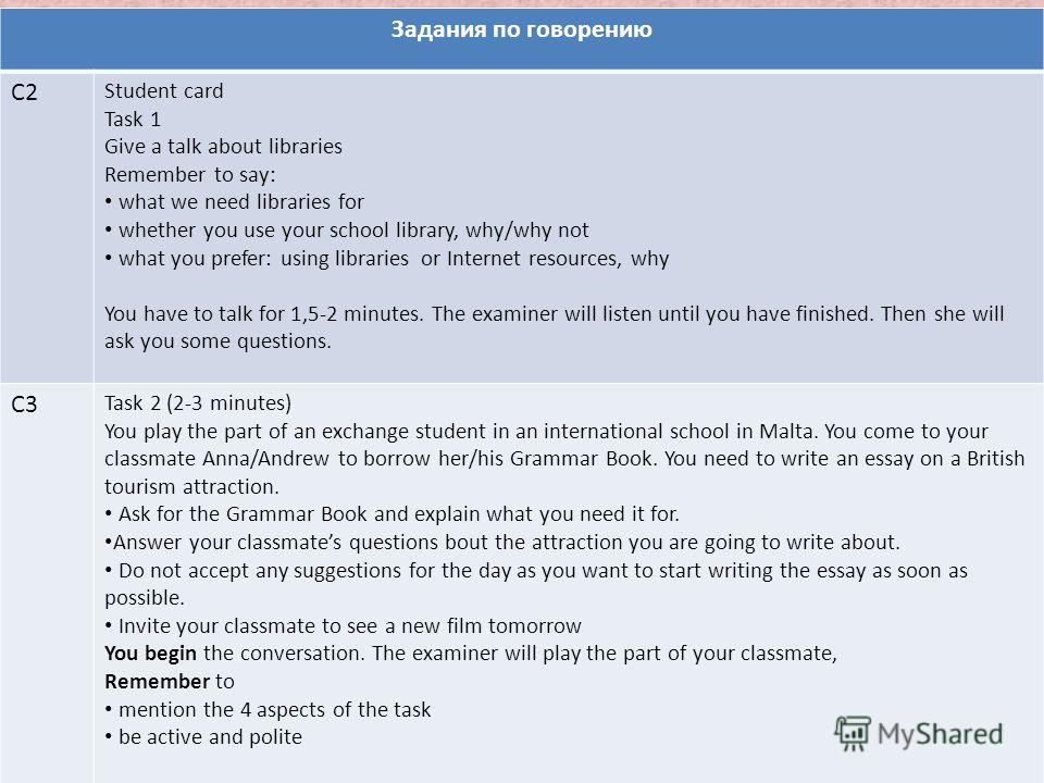 Задания по говорению С2 Student card Task 1 Give a talk about libraries Remember to say: what we need libraries for whether you use your school library, why/why not what you prefer: using libraries or Internet resources, why You have to talk for 1,5-