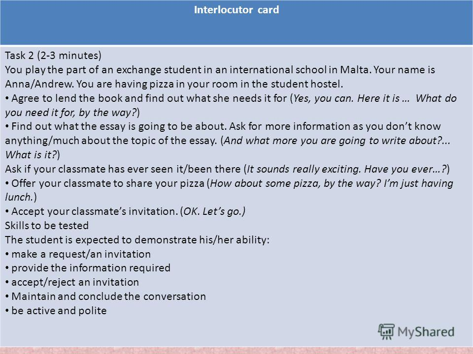 Interlocutor card Task 2 (2-3 minutes) You play the part of an exchange student in an international school in Malta. Your name is Anna/Andrew. You are having pizza in your room in the student hostel. Agree to lend the book and find out what she needs