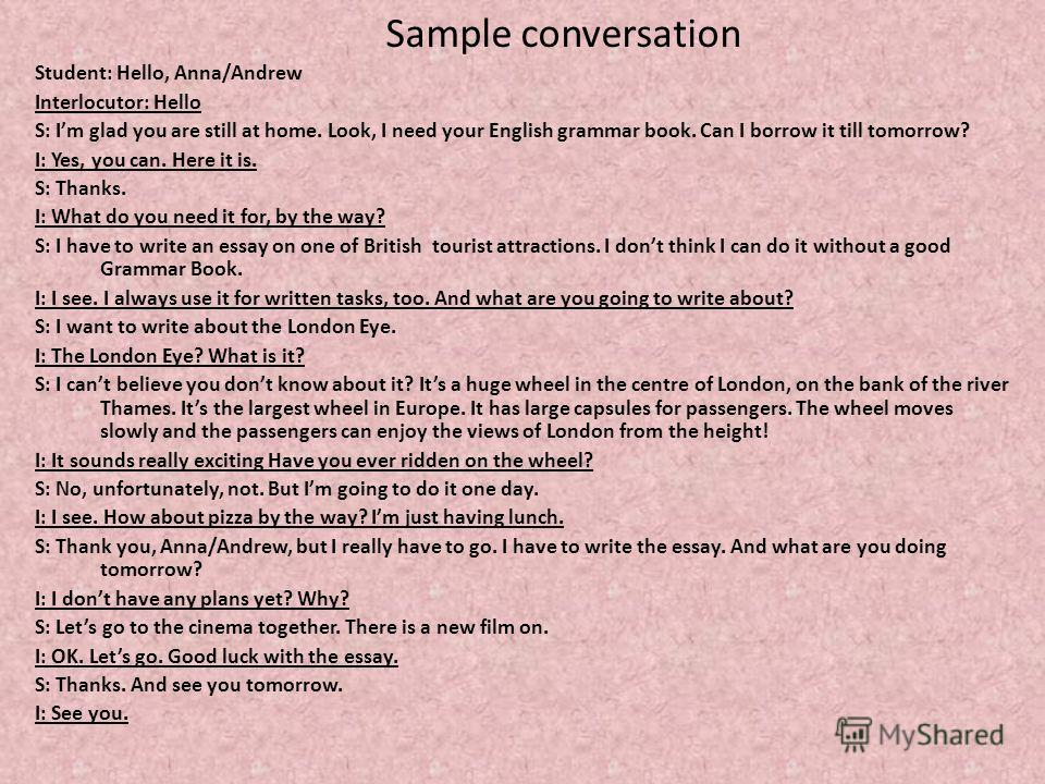Sample conversation Student: Hello, Anna/Andrew Interlocutor: Hello S: Im glad you are still at home. Look, I need your English grammar book. Can I borrow it till tomorrow? I: Yes, you can. Here it is. S: Thanks. I: What do you need it for, by the wa