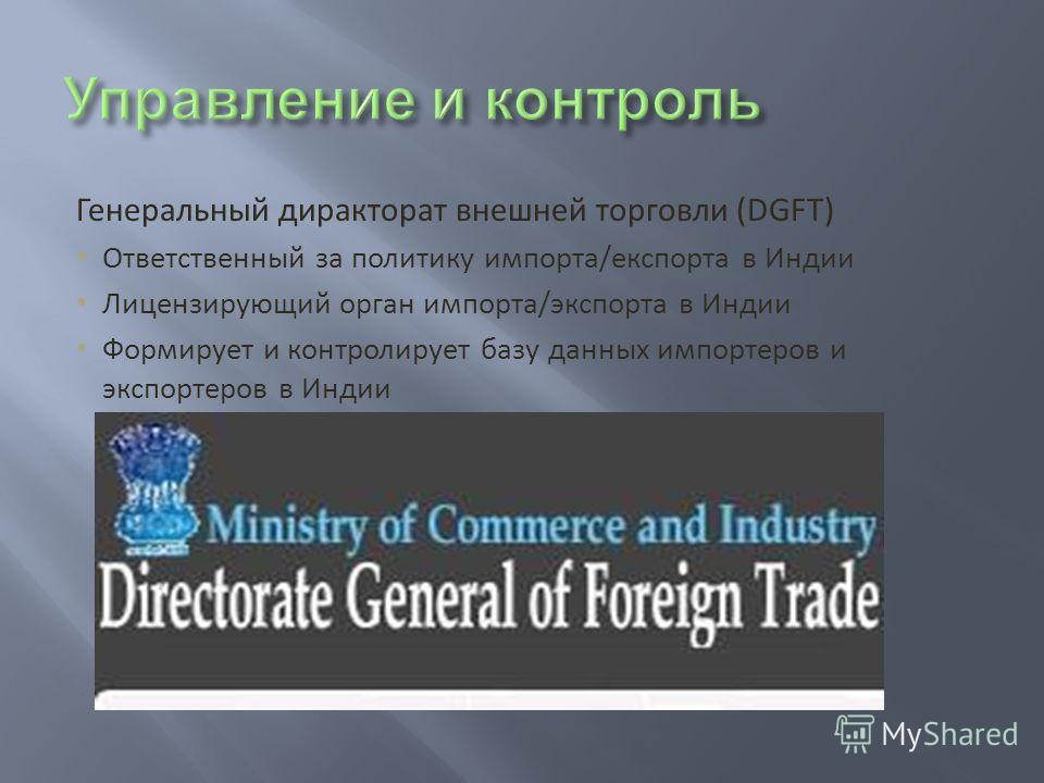 Генеральный диракторат внешней торговли (DGFT) Ответственный за политику импорта/експорта в Индии Лицензирующий орган импорта/экспорта в Индии Формирует и контролирует базу данных импортеров и экспортеров в Индии