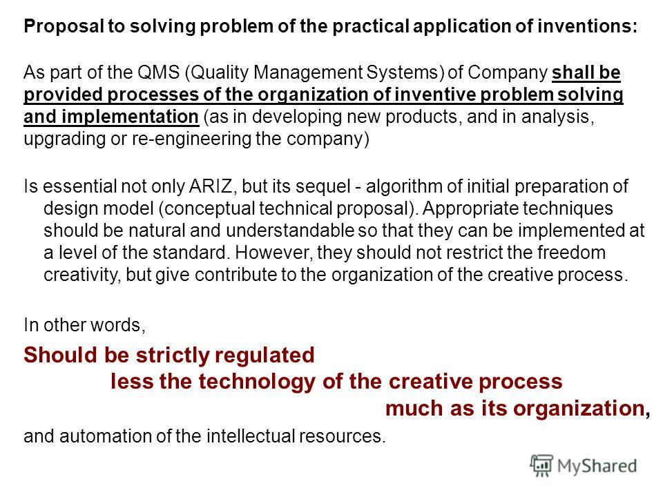 Proposal to solving problem of the practical application of inventions: As part of the QMS (Quality Management Systems) of Company shall be provided processes of the organization of inventive problem solving and implementation (as in developing new p