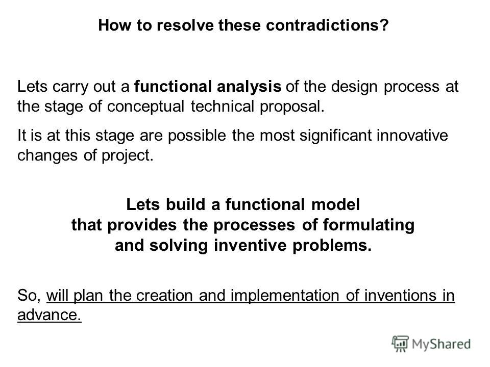 How to resolve these contradictions? Lets carry out a functional analysis of the design process at the stage of conceptual technical proposal. It is at this stage are possible the most significant innovative changes of project. Lets build a functiona