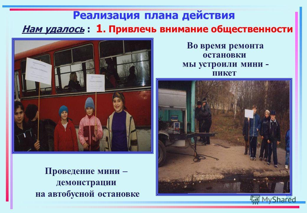 10 Реализация плана действия Нам удалось : 1. Привлечь внимание общественности Во время ремонта остановки мы устроили мини - пикет Проведение мини – демонстрации на автобусной остановке
