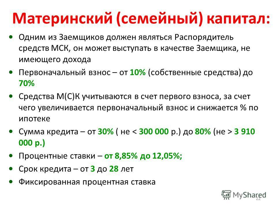 Материнский (семейный) капитал: Одним из Заемщиков должен являться Распорядитель средств МСК, он может выступать в качестве Заемщика, не имеющего дохода Первоначальный взнос – от 10% (собственные средства) до 70% Средства М(С)К учитываются в счет пер
