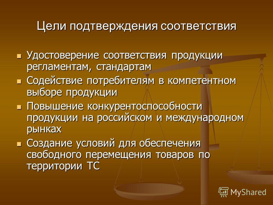 Цели подтверждения соответствия Удостоверение соответствия продукции регламентам, стандартам Содействие потребителям в компетентном выборе продукции Повышение конкурентоспособности продукции на российском и международном рынках Создание условий для о