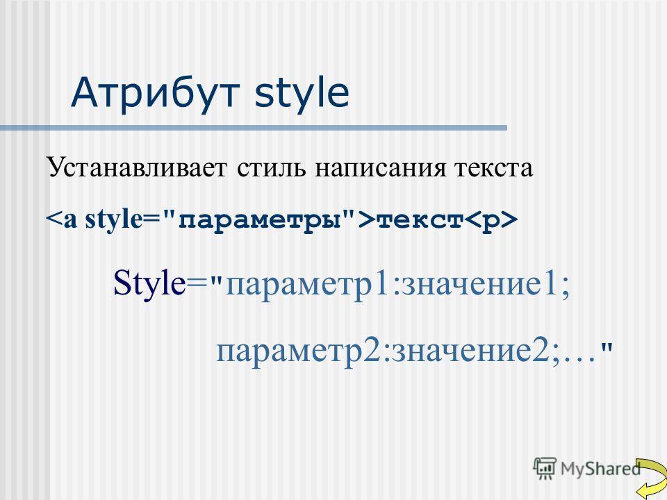 Атрибут style Устанавливает стиль написания текста текст Style=  параметр1:значение1; параметр2:значение2;…